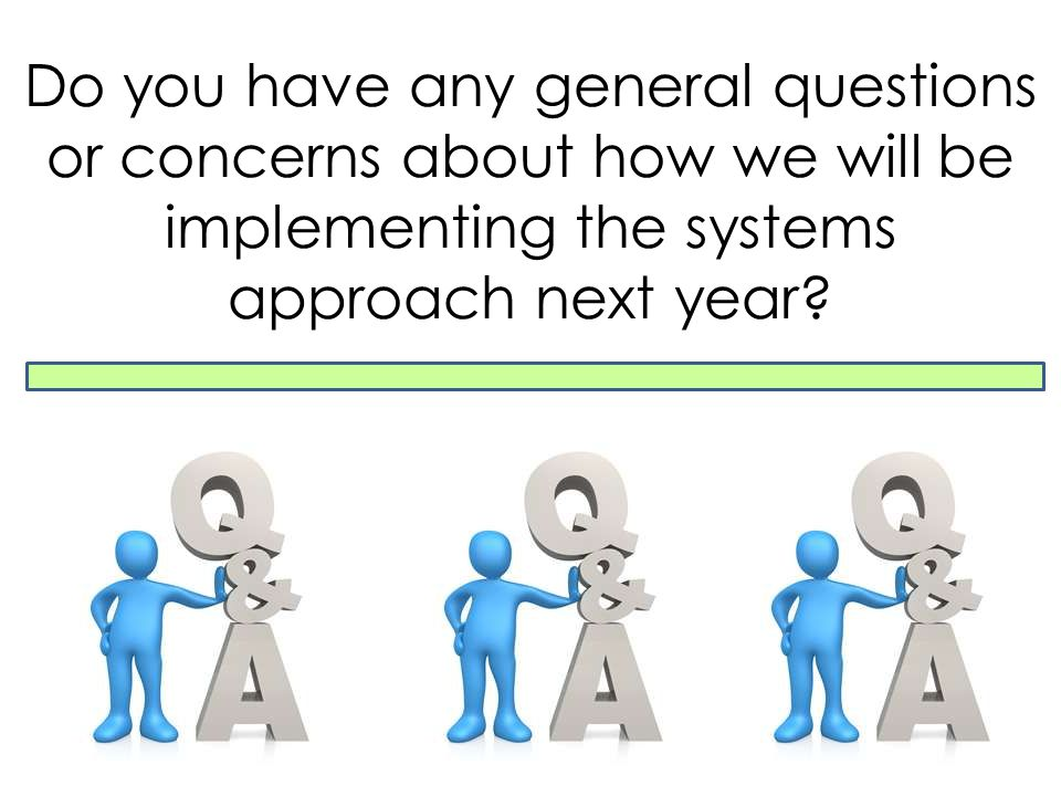 Do you have any general questions or concerns about how we will be implementing the systems approach next year?