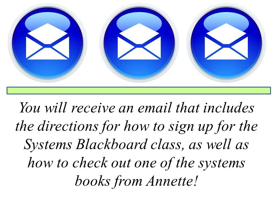 You will receive an email that includes the directions for how to sign up for the Systems Blackboard class, as well as how to check out one of the sys
