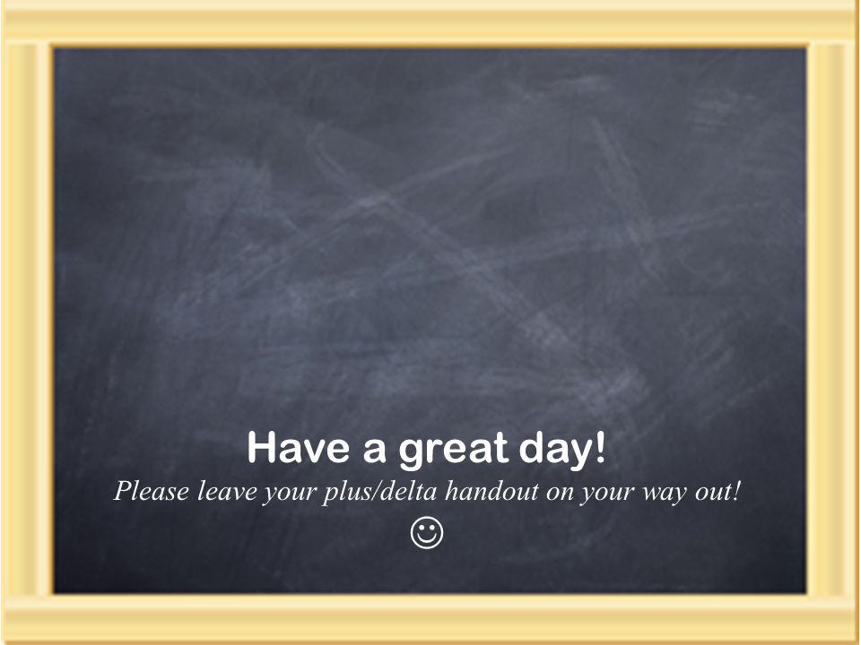 Have a great day! Please leave your plus/delta handout on your way out!
