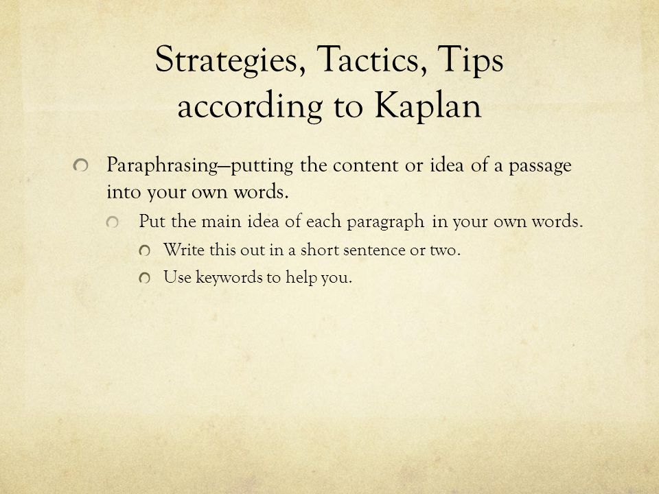 Strategies, Tactics, Tips according to Kaplan Topic, Scope, and Purpose Quickly figure out the broad subject matter, the specific focus, and the purpose of the passage.