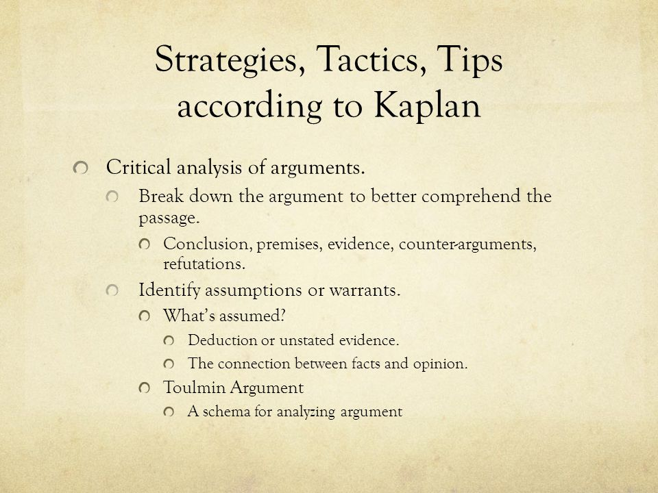 Strategies, Tactics, Tips according to Kaplan Critical Analysis of Arguments (Cont'd.) Be able to restate the argument in your own words.