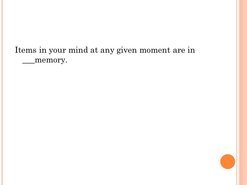 Items in your mind at any given moment are in ___memory.
