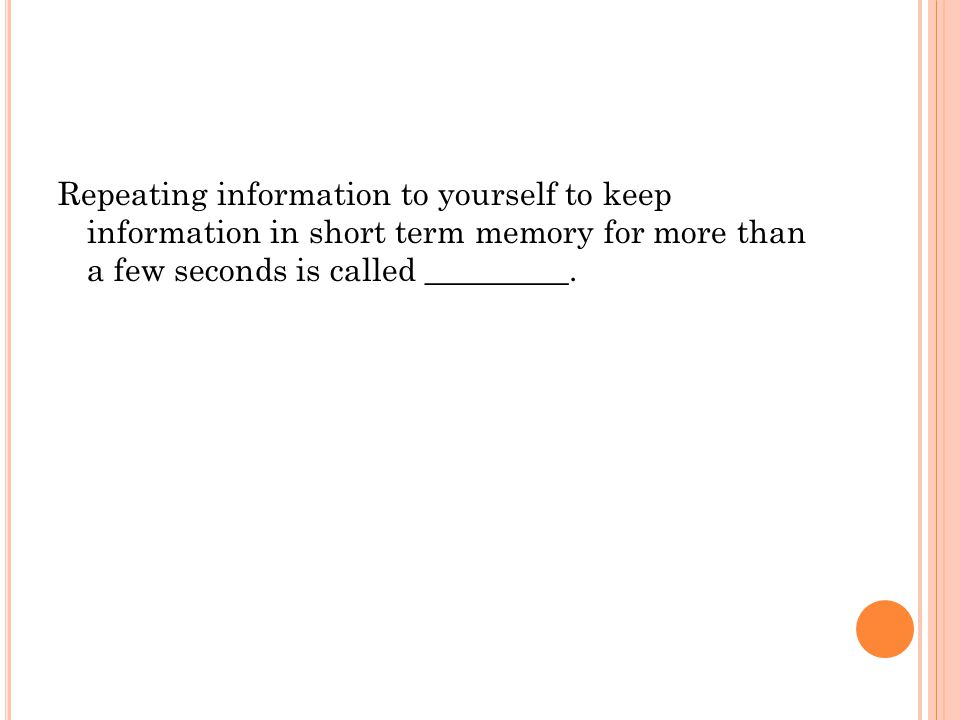 Repeating information to yourself to keep information in short term memory for more than a few seconds is called _________.