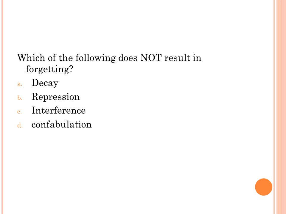 Which of the following does NOT result in forgetting? a. Decay b. Repression c. Interference d. confabulation