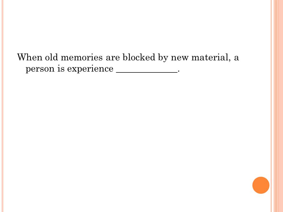 When old memories are blocked by new material, a person is experience _____________.