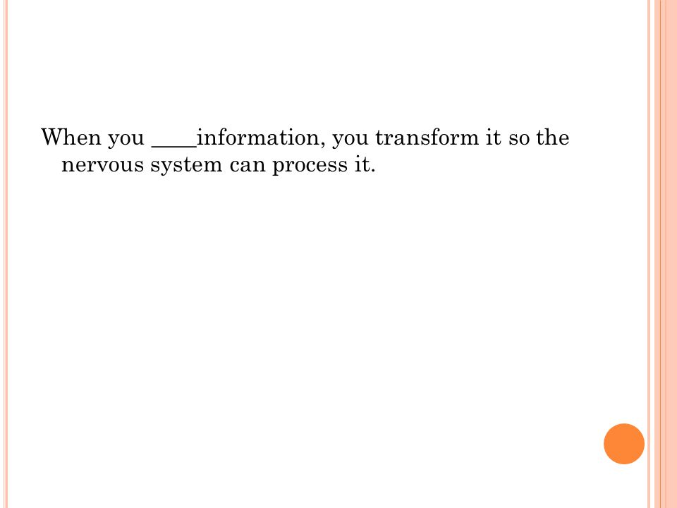 When you ____information, you transform it so the nervous system can process it.