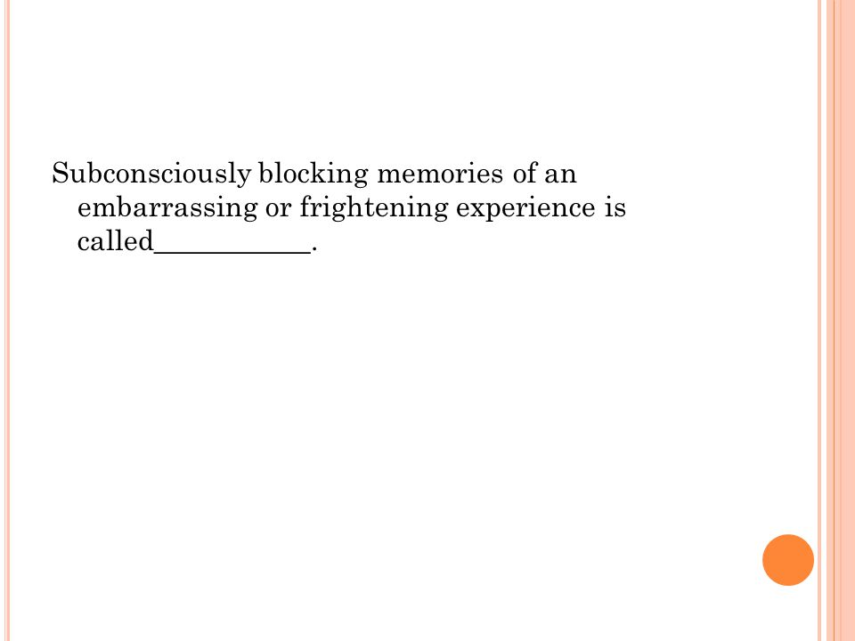 Subconsciously blocking memories of an embarrassing or frightening experience is called___________.