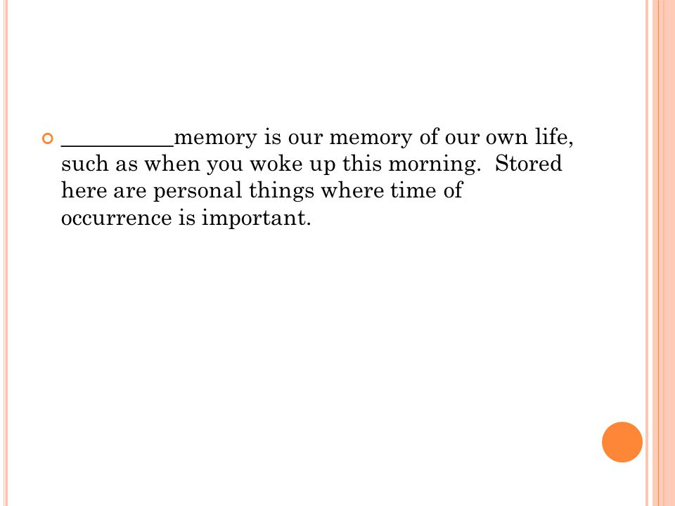 __________memory is our memory of our own life, such as when you woke up this morning. Stored here are personal things where time of occurrence is imp