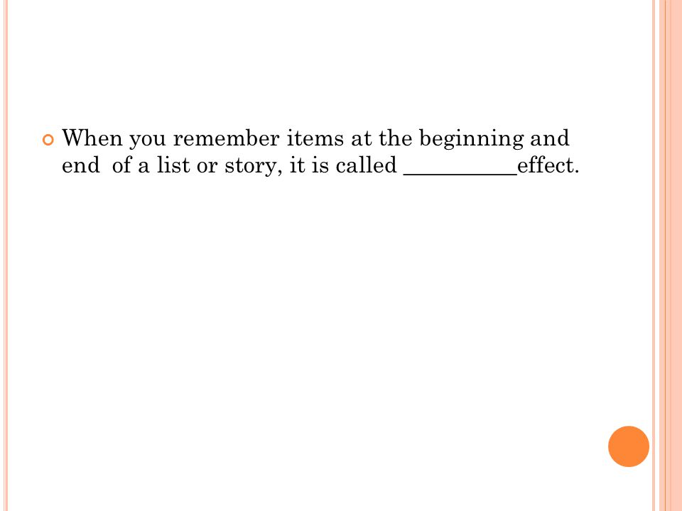 When you remember items at the beginning and end of a list or story, it is called __________effect.