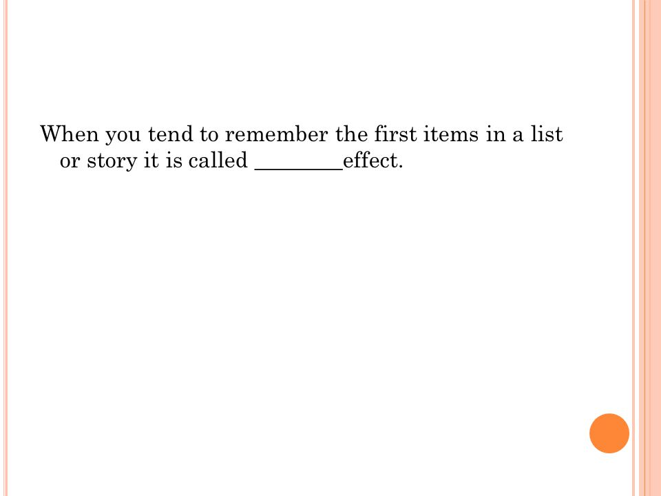 When you tend to remember the first items in a list or story it is called ________effect.