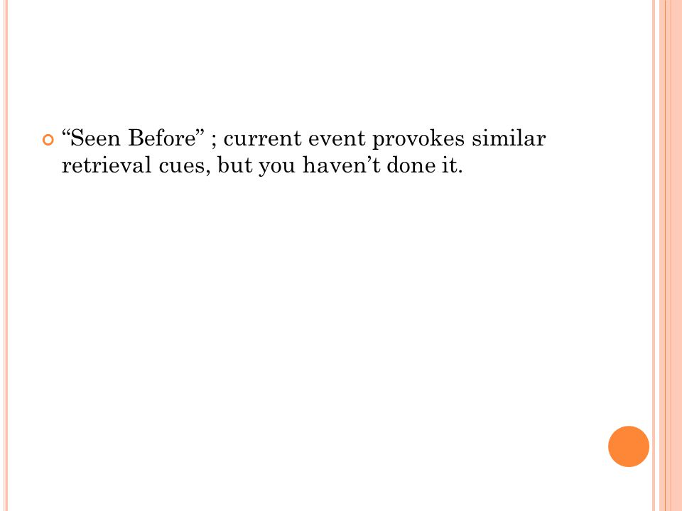 """""""Seen Before"""" ; current event provokes similar retrieval cues, but you haven't done it."""