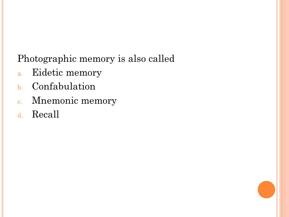 Photographic memory is also called a. Eidetic memory b. Confabulation c. Mnemonic memory d. Recall