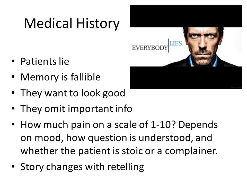 Medical History Patients lie Memory is fallible They want to look good They omit important info How much pain on a scale of 1-10.
