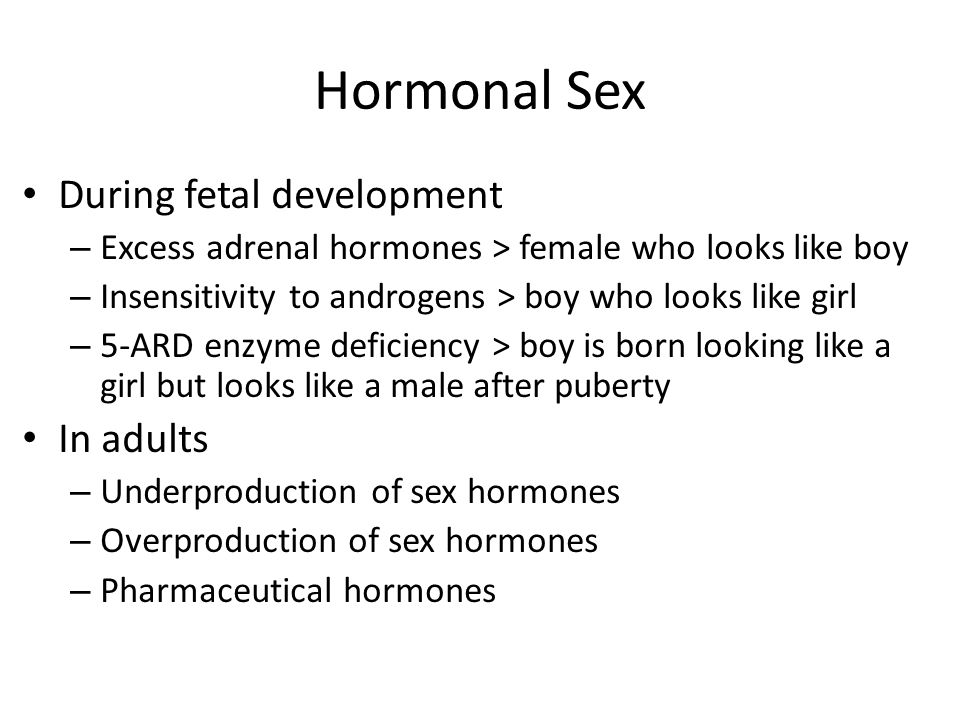 Hormonal Sex During fetal development – Excess adrenal hormones > female who looks like boy – Insensitivity to androgens > boy who looks like girl – 5-ARD enzyme deficiency > boy is born looking like a girl but looks like a male after puberty In adults – Underproduction of sex hormones – Overproduction of sex hormones – Pharmaceutical hormones