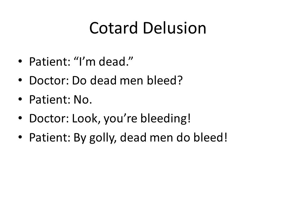 Cotard Delusion Patient: I'm dead. Doctor: Do dead men bleed.