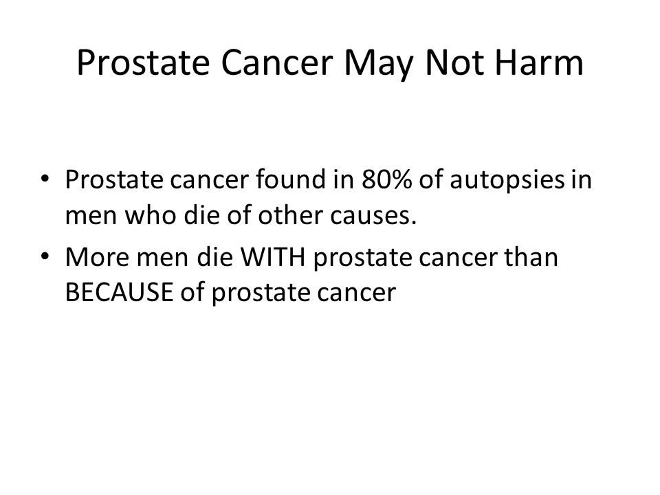 Prostate Cancer May Not Harm Prostate cancer found in 80% of autopsies in men who die of other causes.