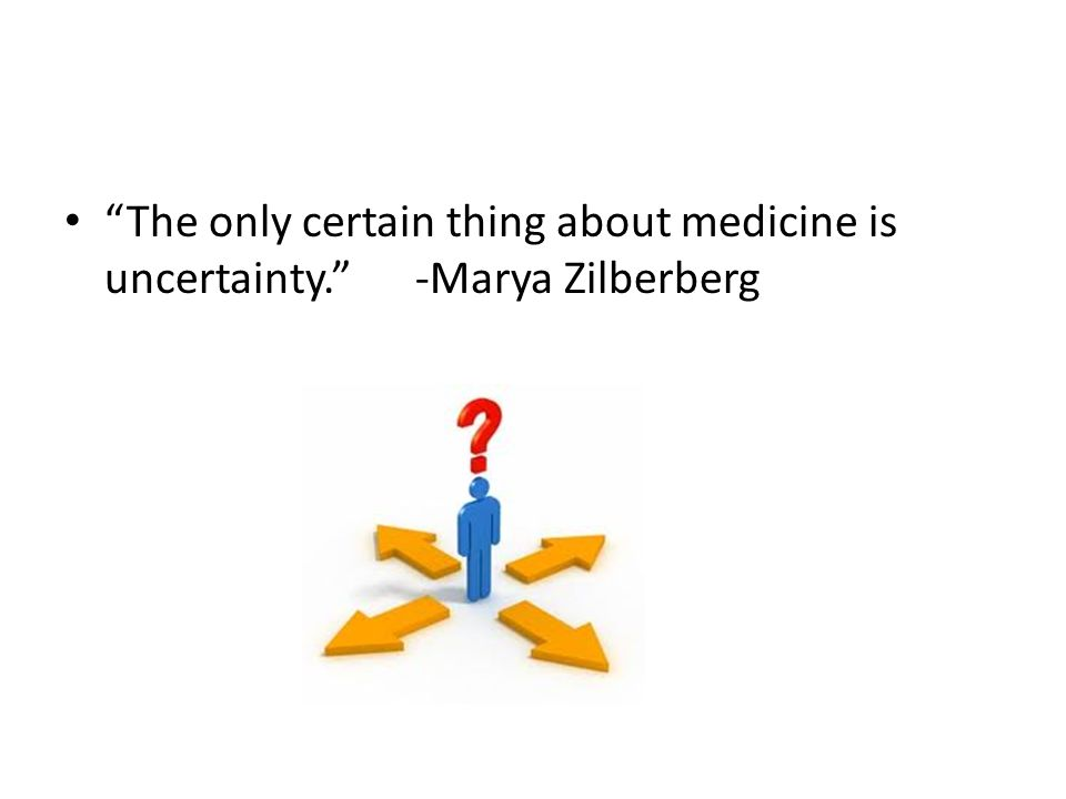 The only certain thing about medicine is uncertainty. -Marya Zilberberg