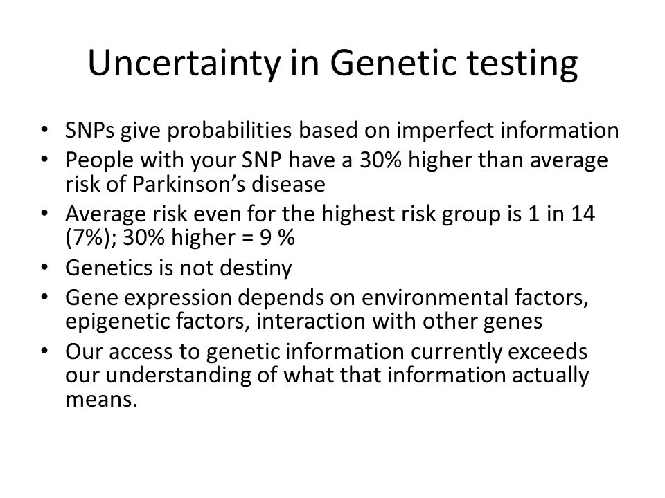 Uncertainty in Genetic testing SNPs give probabilities based on imperfect information People with your SNP have a 30% higher than average risk of Parkinson's disease Average risk even for the highest risk group is 1 in 14 (7%); 30% higher = 9 % Genetics is not destiny Gene expression depends on environmental factors, epigenetic factors, interaction with other genes Our access to genetic information currently exceeds our understanding of what that information actually means.