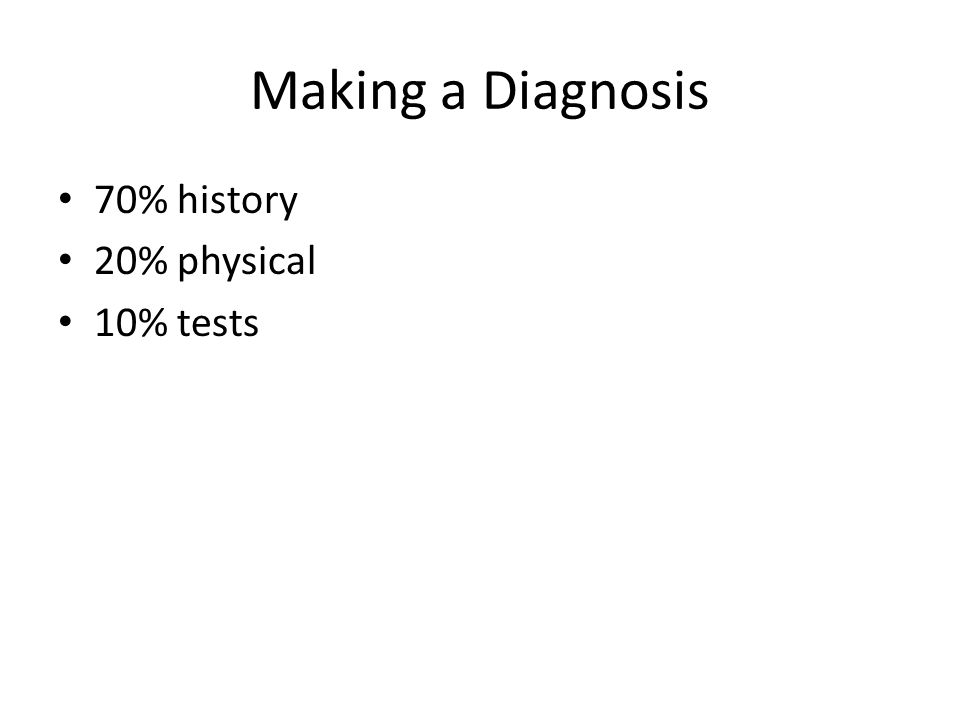 Making a Diagnosis 70% history 20% physical 10% tests