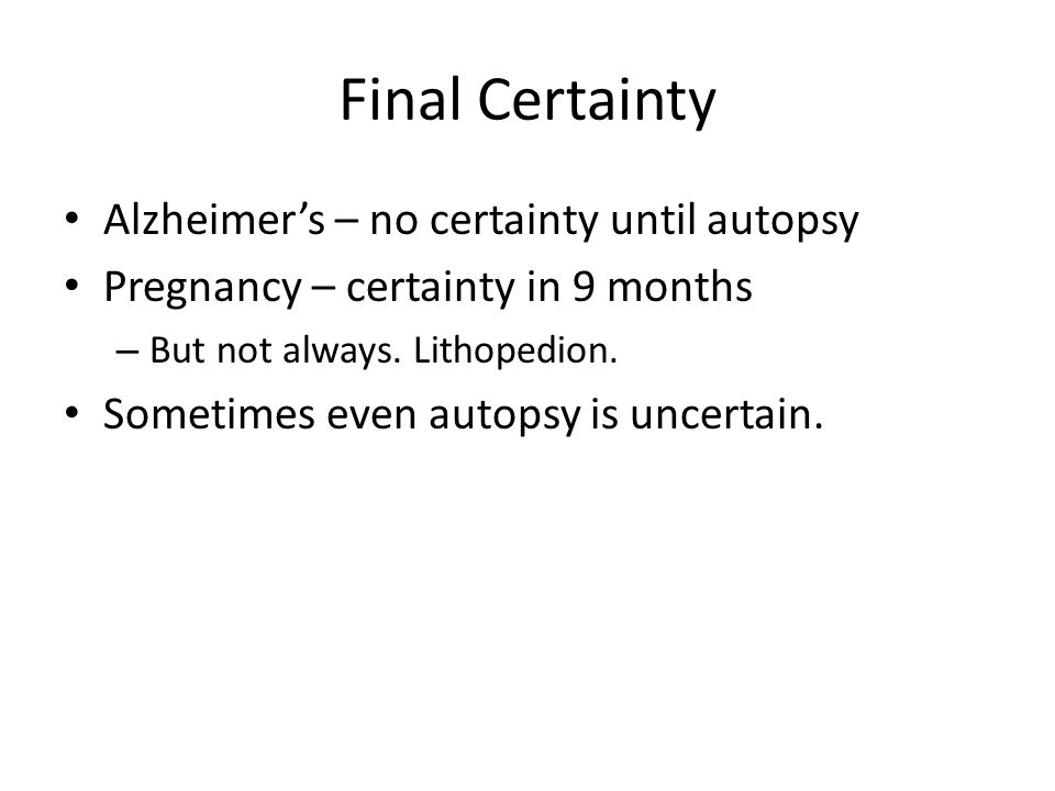 Final Certainty Alzheimer's – no certainty until autopsy Pregnancy – certainty in 9 months – But not always.