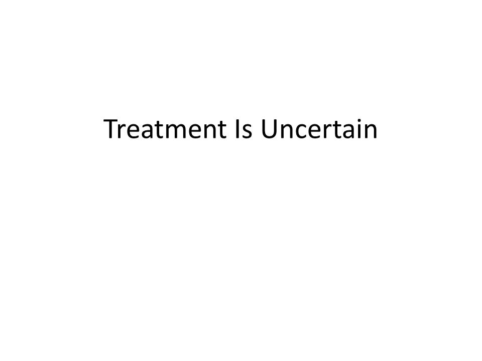 Treatment Is Uncertain