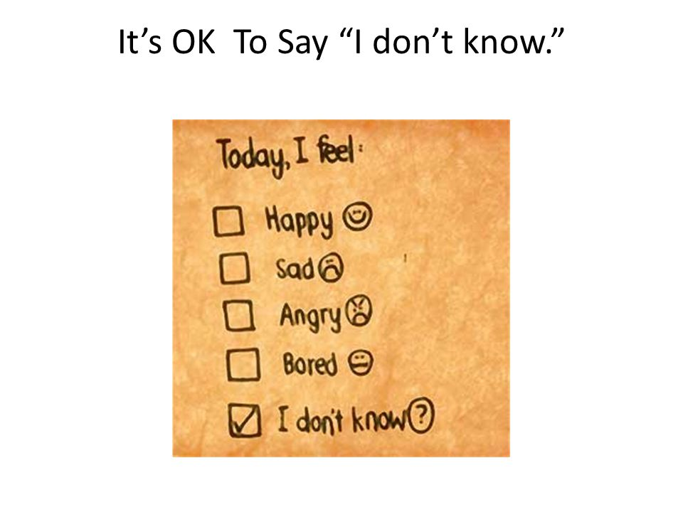 It's OK To Say I don't know.