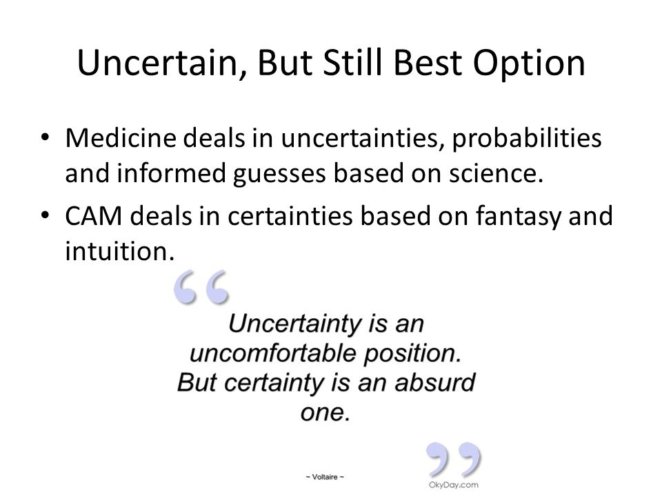 Uncertain, But Still Best Option Medicine deals in uncertainties, probabilities and informed guesses based on science.