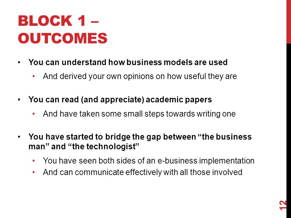 BLOCK 1 – OUTCOMES You can understand how business models are used And derived your own opinions on how useful they are You can read (and appreciate) academic papers And have taken some small steps towards writing one You have started to bridge the gap between the business man and the technologist You have seen both sides of an e-business implementation And can communicate effectively with all those involved 12