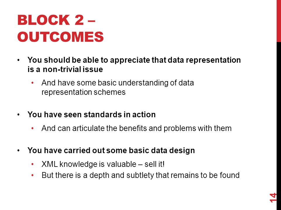 BLOCK 2 – OUTCOMES You should be able to appreciate that data representation is a non-trivial issue And have some basic understanding of data representation schemes You have seen standards in action And can articulate the benefits and problems with them You have carried out some basic data design XML knowledge is valuable – sell it.