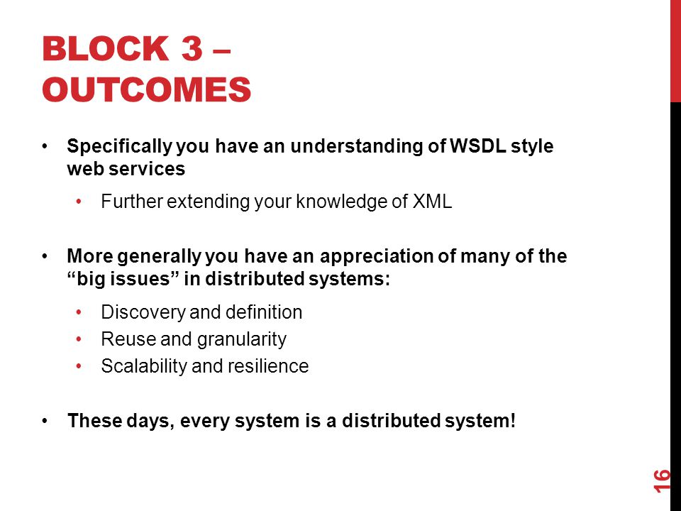 BLOCK 3 – OUTCOMES Specifically you have an understanding of WSDL style web services Further extending your knowledge of XML More generally you have a