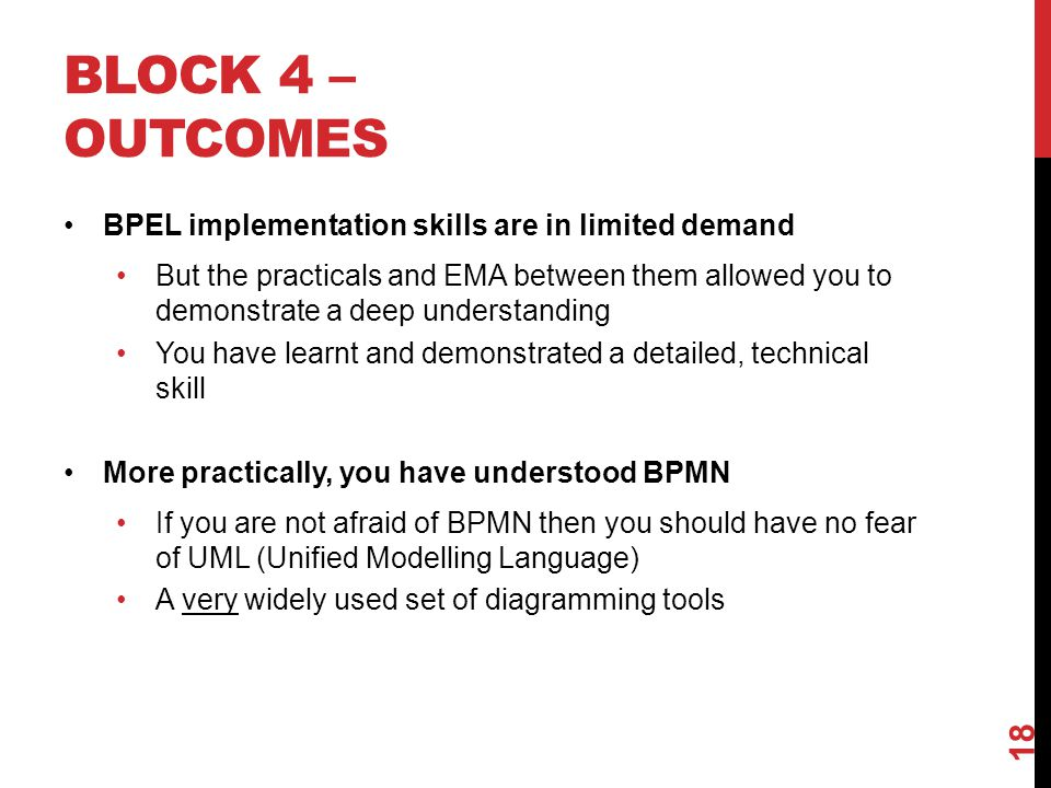 BLOCK 4 – OUTCOMES BPEL implementation skills are in limited demand But the practicals and EMA between them allowed you to demonstrate a deep understanding You have learnt and demonstrated a detailed, technical skill More practically, you have understood BPMN If you are not afraid of BPMN then you should have no fear of UML (Unified Modelling Language) A very widely used set of diagramming tools 18