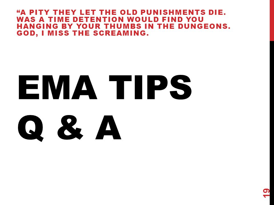 "EMA TIPS Q & A ""A PITY THEY LET THE OLD PUNISHMENTS DIE. WAS A TIME DETENTION WOULD FIND YOU HANGING BY YOUR THUMBS IN THE DUNGEONS. GOD, I MISS THE S"