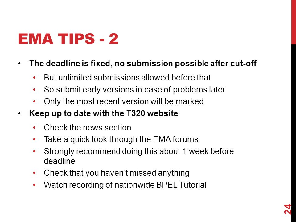 EMA TIPS - 2 The deadline is fixed, no submission possible after cut-off But unlimited submissions allowed before that So submit early versions in case of problems later Only the most recent version will be marked Keep up to date with the T320 website Check the news section Take a quick look through the EMA forums Strongly recommend doing this about 1 week before deadline Check that you haven't missed anything Watch recording of nationwide BPEL Tutorial 24