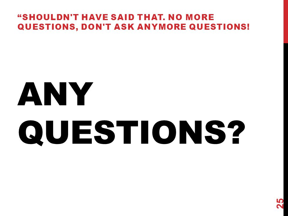 ANY QUESTIONS SHOULDN T HAVE SAID THAT. NO MORE QUESTIONS, DON T ASK ANYMORE QUESTIONS! 25