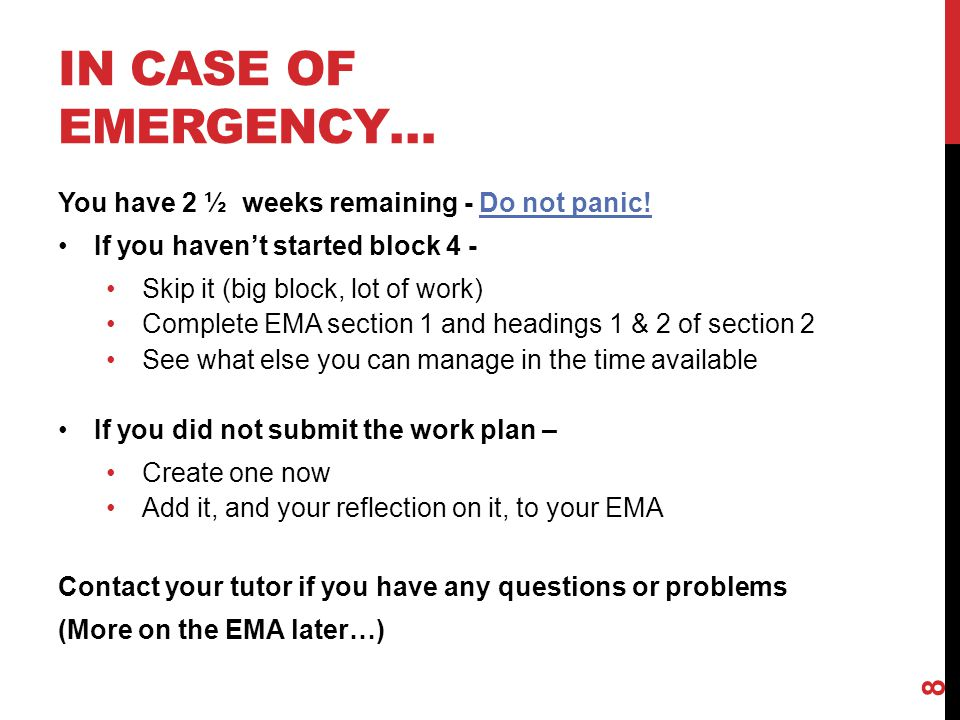 IN CASE OF EMERGENCY… You have 2 ½ weeks remaining - Do not panic! If you haven't started block 4 - Skip it (big block, lot of work) Complete EMA sect