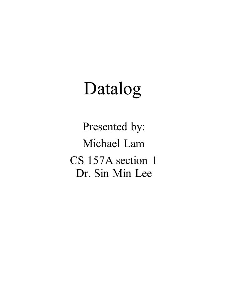 Datalog Presented by: Michael Lam CS 157A section 1 Dr. Sin Min Lee