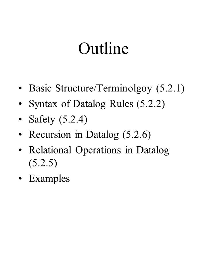 Outline Basic Structure/Terminolgoy (5.2.1) Syntax of Datalog Rules (5.2.2) Safety (5.2.4) Recursion in Datalog (5.2.6) Relational Operations in Datalog (5.2.5) Examples
