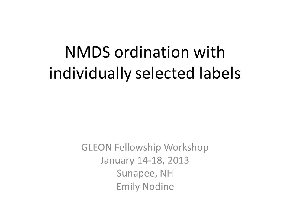 NMDS ordination with individually selected labels GLEON Fellowship Workshop January 14-18, 2013 Sunapee, NH Emily Nodine