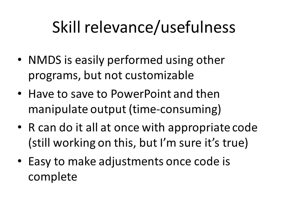 Skill relevance/usefulness NMDS is easily performed using other programs, but not customizable Have to save to PowerPoint and then manipulate output (time-consuming) R can do it all at once with appropriate code (still working on this, but I'm sure it's true) Easy to make adjustments once code is complete