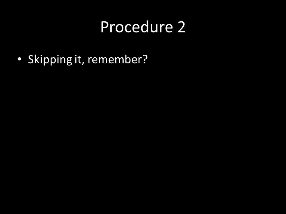 Procedure 2 Skipping it, remember?