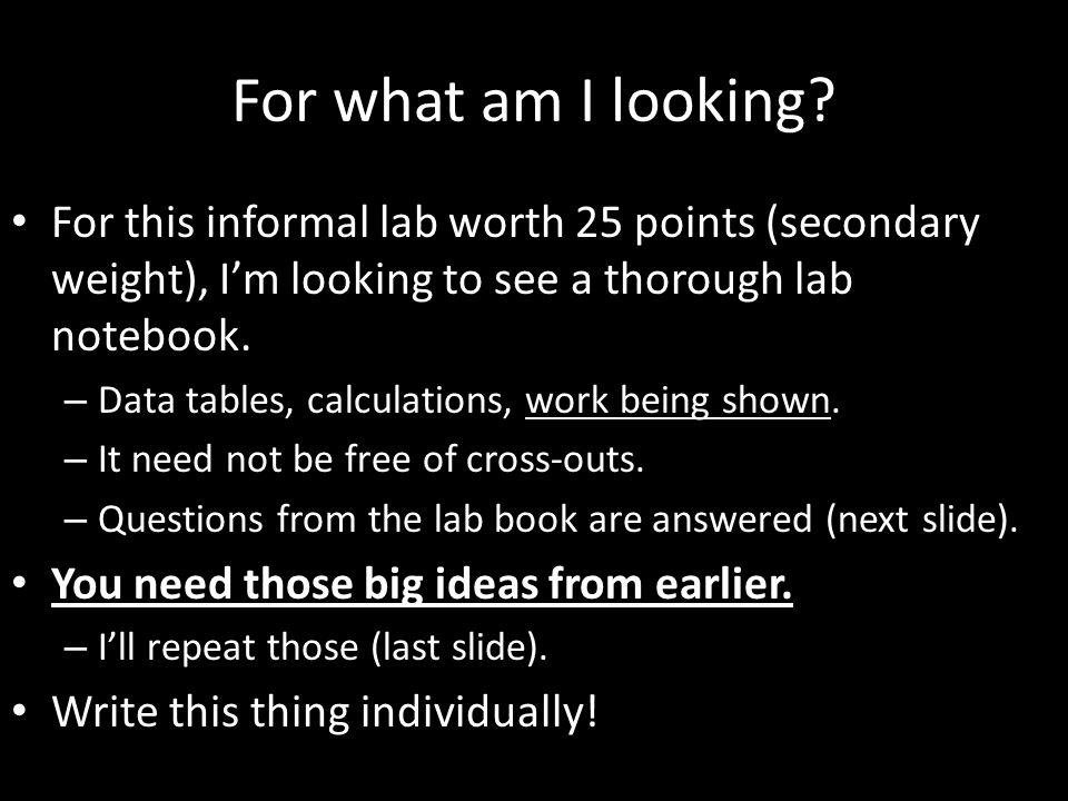 For what am I looking? For this informal lab worth 25 points (secondary weight), I'm looking to see a thorough lab notebook. – Data tables, calculatio