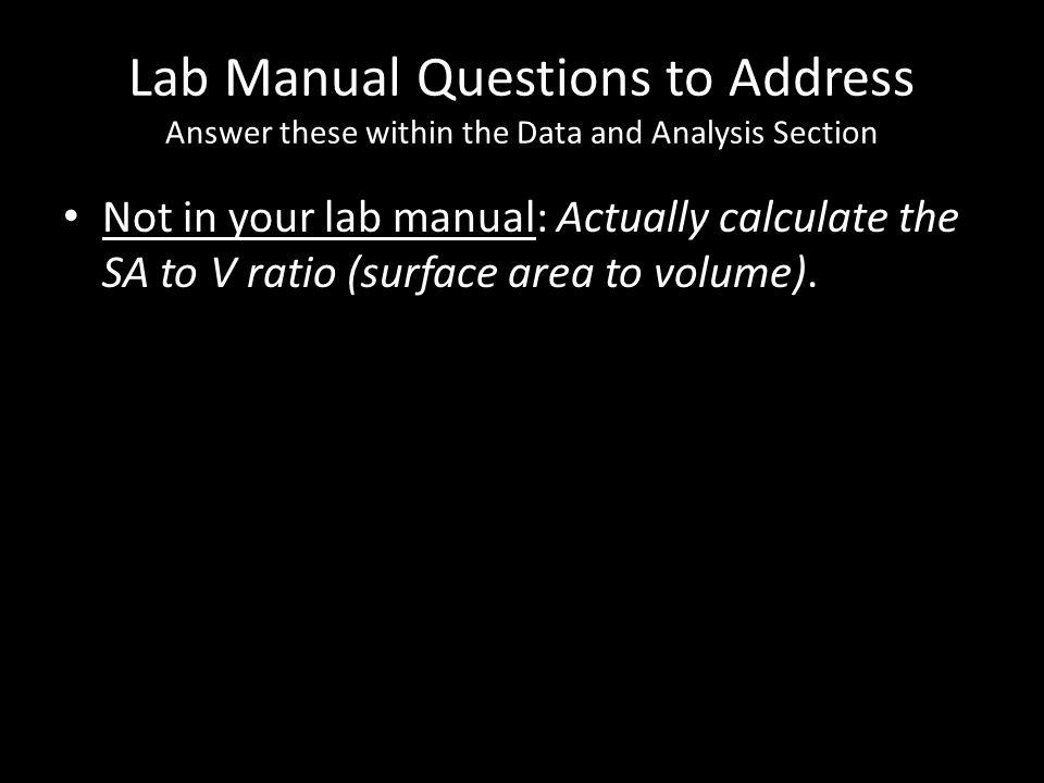 Lab Manual Questions to Address Answer these within the Data and Analysis Section Not in your lab manual: Actually calculate the SA to V ratio (surfac