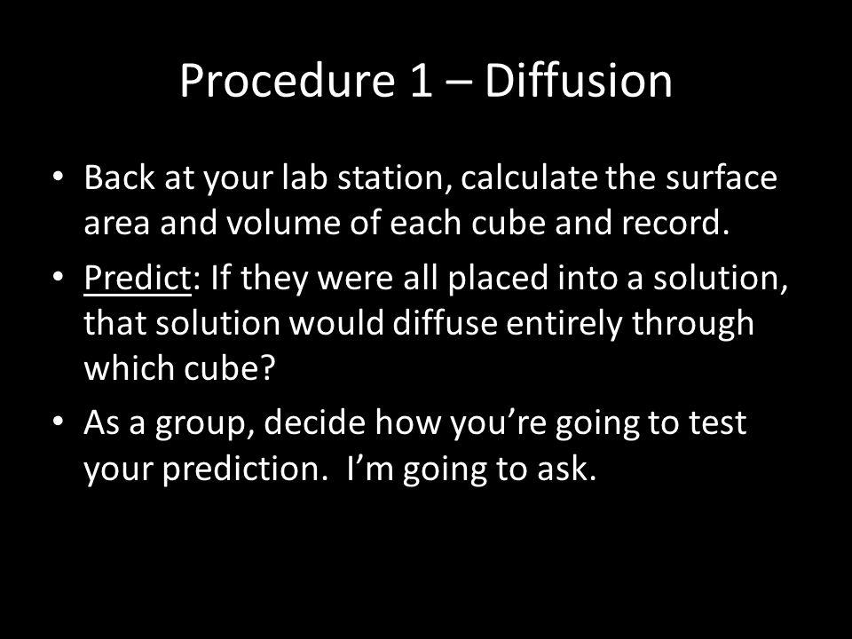Procedure 1 – Diffusion Back at your lab station, calculate the surface area and volume of each cube and record. Predict: If they were all placed into