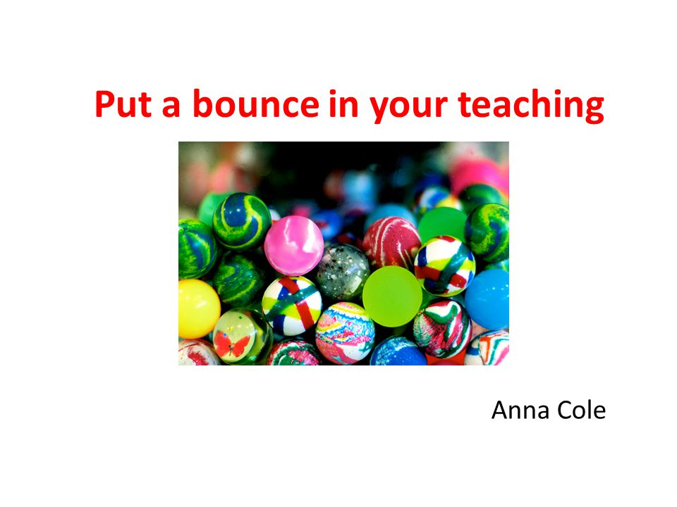 the ultimate goal is to enable students to give feedback to themselves feedback is most effective if it addresses a performance goal train students to give peer feedback (give them rubrics for assessment, checklists, good and not so good models etc.) Put a bounce in your teaching Anna Cole 2014 32