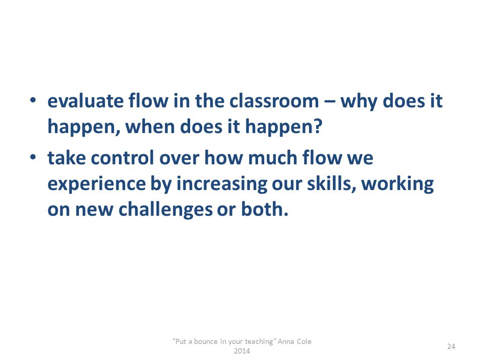 evaluate flow in the classroom – why does it happen, when does it happen? take control over how much flow we experience by increasing our skills, work