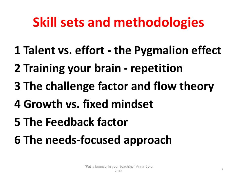 Skill sets and methodologies 1 Talent vs. effort - the Pygmalion effect 2 Training your brain - repetition 3 The challenge factor and flow theory 4 Gr