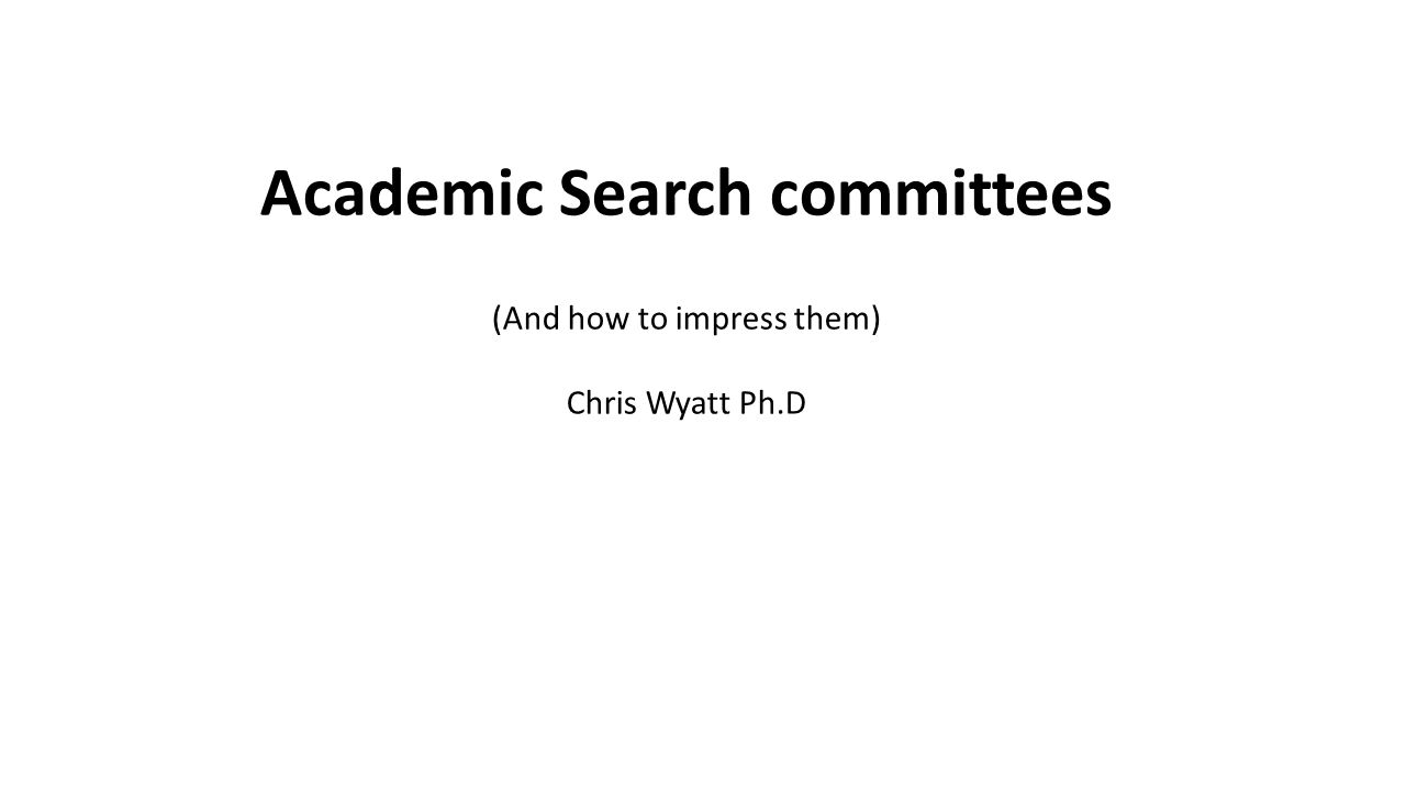 Academic Search committees (And how to impress them) Chris Wyatt Ph.D