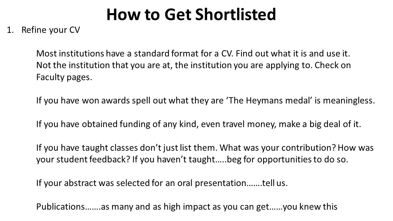How to Get Shortlisted 1.Refine your CV Most institutions have a standard format for a CV.