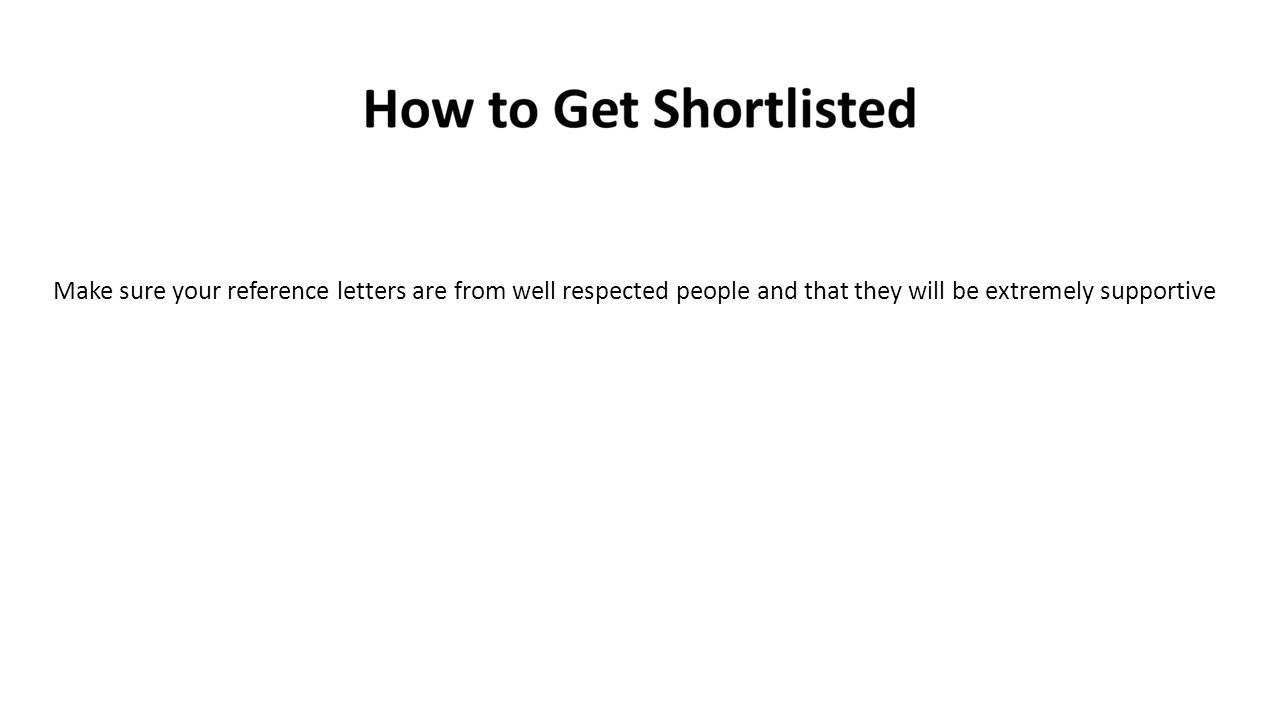 Make sure your reference letters are from well respected people and that they will be extremely supportive
