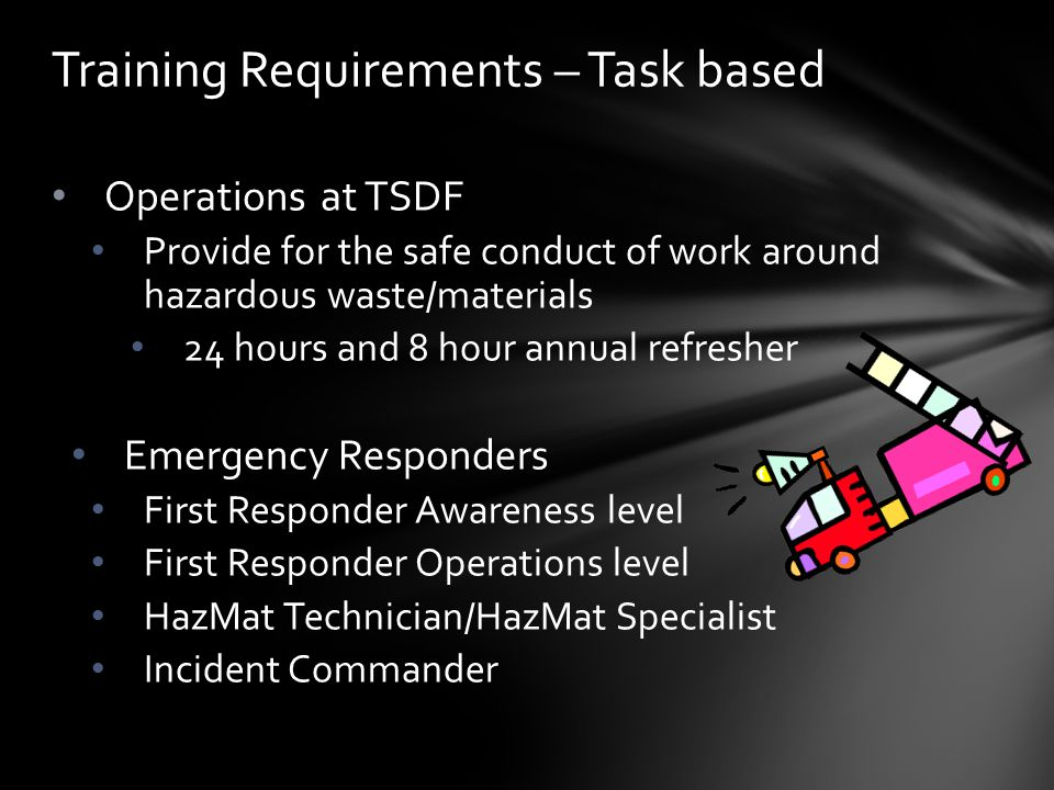 Operations at TSDF Provide for the safe conduct of work around hazardous waste/materials 24 hours and 8 hour annual refresher Emergency Responders Fir